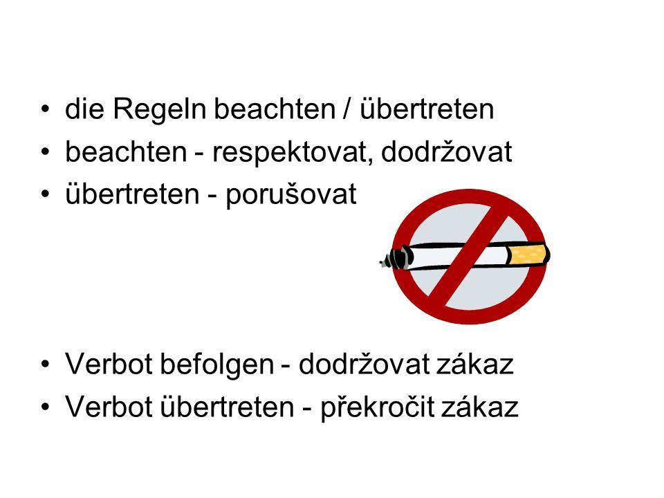 die Regeln beachten / übertreten beachten - respektovat, dodržovat übertreten - porušovat Verbot befolgen - dodržovat zákaz Verbot übertreten - překročit zákaz
