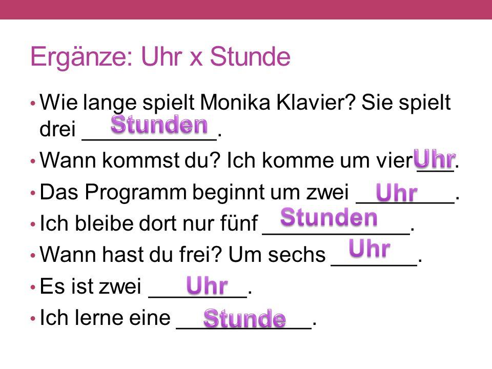 Ergänze: Uhr x Stunde Wie lange spielt Monika Klavier.