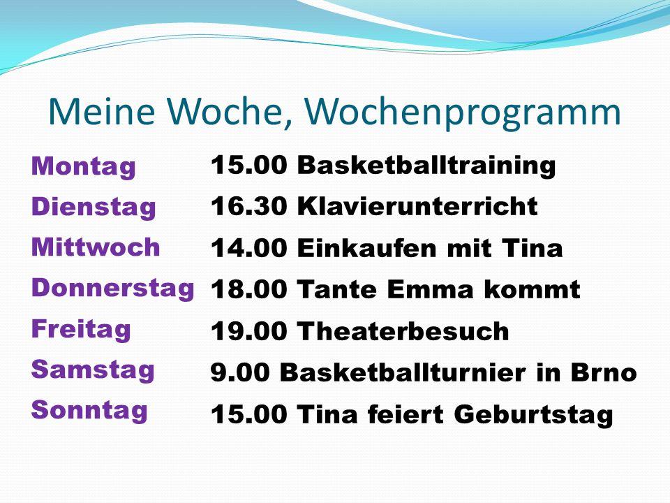 Meine Woche, Wochenprogramm Montag Dienstag Mittwoch Donnerstag Freitag Samstag Sonntag 15.00 Basketballtraining 16.30 Klavierunterricht 14.00 Einkaufen mit Tina 18.00 Tante Emma kommt 19.00 Theaterbesuch 9.00 Basketballturnier in Brno 15.00 Tina feiert Geburtstag