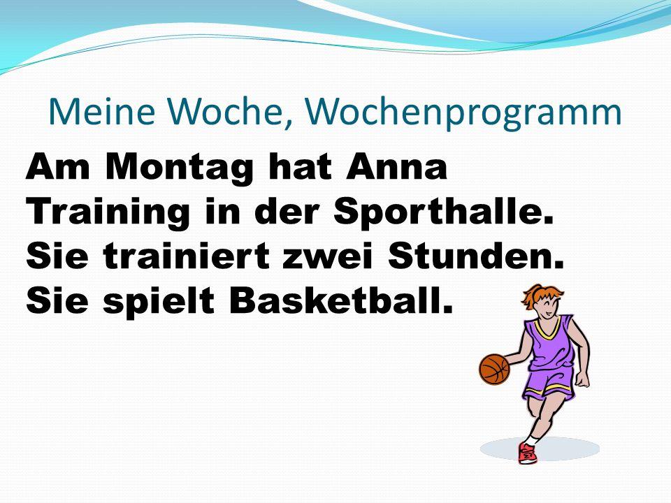 Meine Woche, Wochenprogramm Am Montag hat Anna Training in der Sporthalle. Sie trainiert zwei Stunden. Sie spielt Basketball.