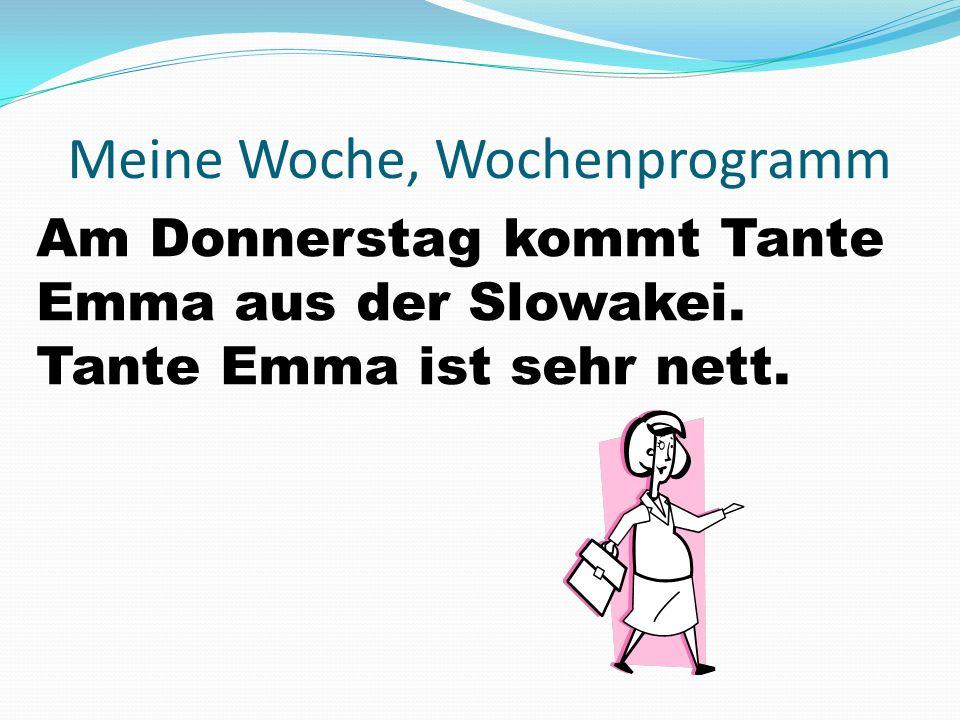 Meine Woche, Wochenprogramm Am Donnerstag kommt Tante Emma aus der Slowakei. Tante Emma ist sehr nett.