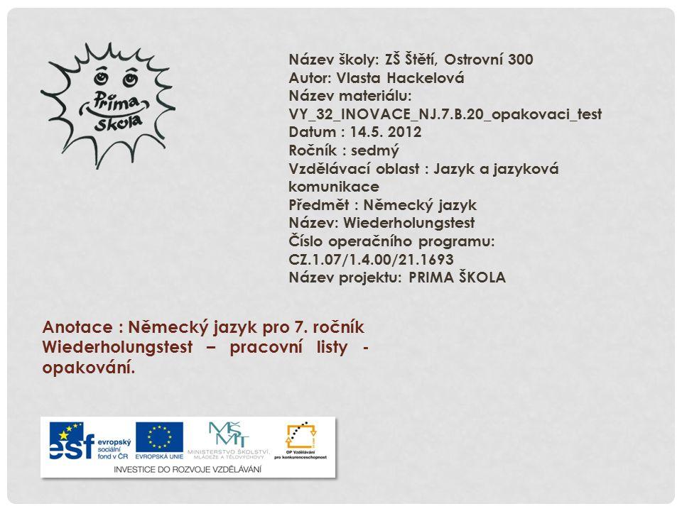 Název školy: ZŠ Štětí, Ostrovní 300 Autor: Vlasta Hackelová Název materiálu: VY_32_INOVACE_NJ.7.B.20_opakovaci_test Datum : 14.5. 2012 Ročník : sedmý