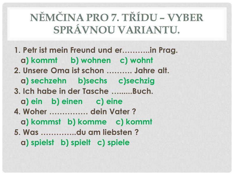 NĚMČINA PRO 7. TŘÍDU – VYBER SPRÁVNOU VARIANTU. 1. Petr ist mein Freund und er………..in Prag. a) kommt b) wohnen c) wohnt 2. Unsere Oma ist schon ………. J
