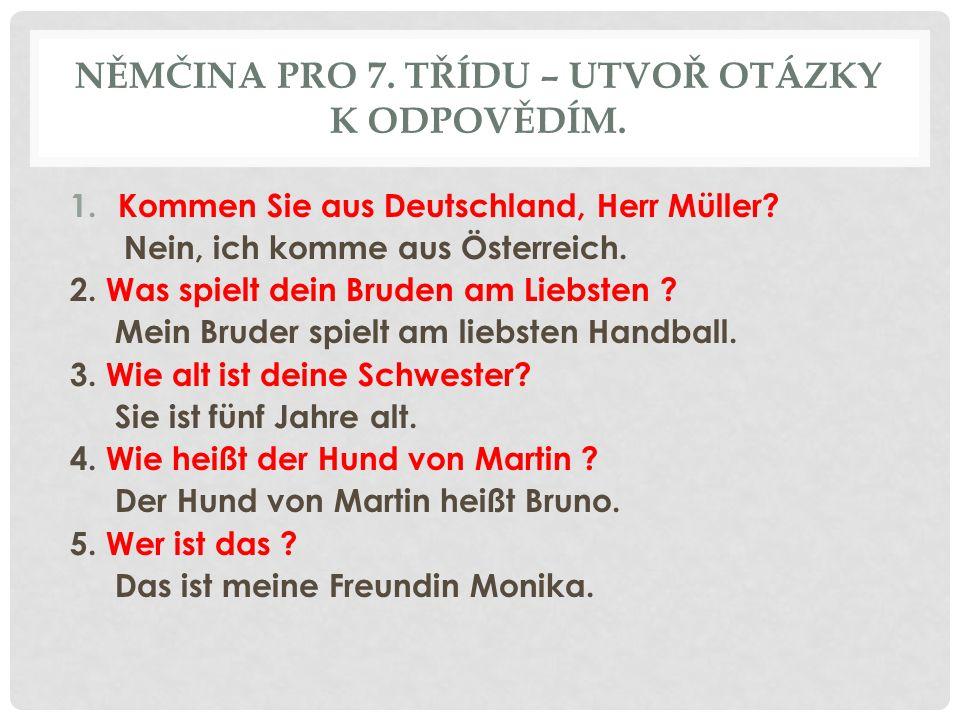 NĚMČINA PRO 7. TŘÍDU – UTVOŘ OTÁZKY K ODPOVĚDÍM. 1.Kommen Sie aus Deutschland, Herr Müller? Nein, ich komme aus Österreich. 2. Was spielt dein Bruden