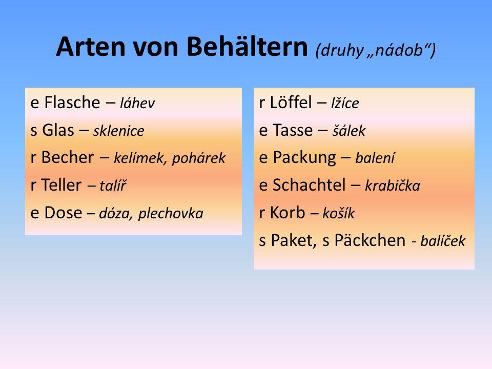 """Arten von Behältern (druhy """"nádob ) e Flasche – láhev s Glas – sklenice r Becher – kelímek, pohárek r Teller – talíř e Dose – dóza, plechovka r Löffel – lžíce e Tasse – šálek e Packung – balení e Schachtel – krabička r Korb – košík s Paket, s Päckchen - balíček"""