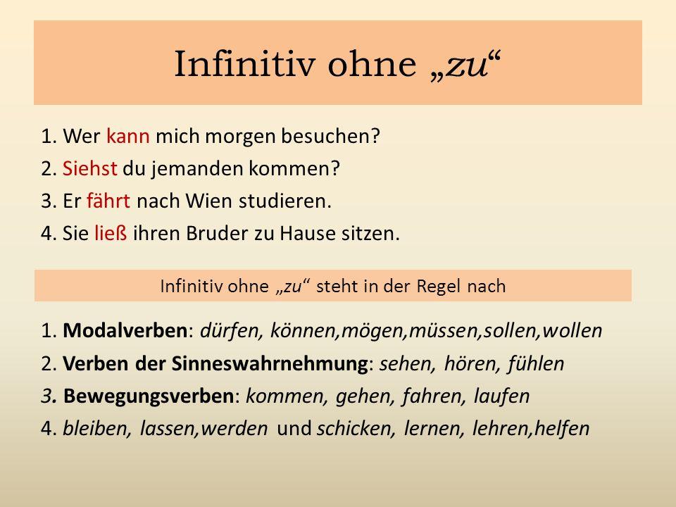 """Infinitiv ohne """" zu """" 1. Wer kann mich morgen besuchen? 2. Siehst du jemanden kommen? 3. Er fährt nach Wien studieren. 4. Sie ließ ihren Bruder zu Hau"""