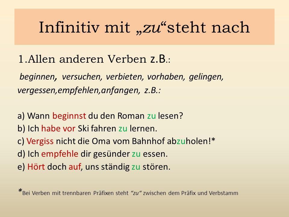 """Infinitiv mit """" zu steht nach 1.Allen anderen Verben z.B.: beginnen, versuchen, verbieten, vorhaben, gelingen, vergessen,empfehlen,anfangen, z.B.: a) Wann beginnst du den Roman zu lesen."""