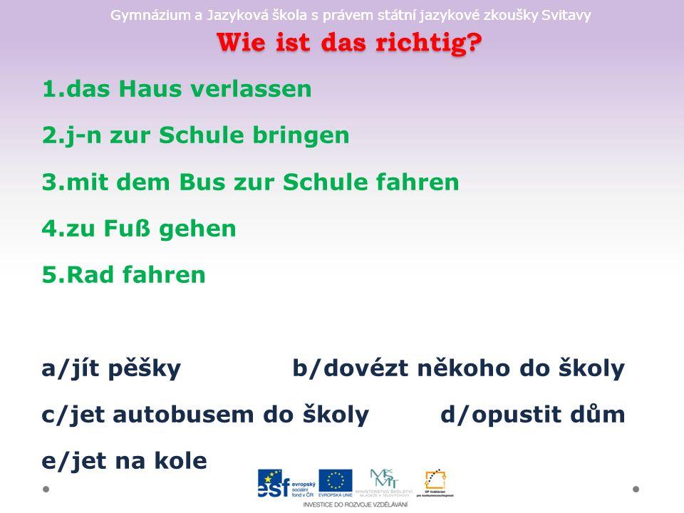 Gymnázium a Jazyková škola s právem státní jazykové zkoušky Svitavy Wie ist das richtig? 1.das Haus verlassen 2.j-n zur Schule bringen 3.mit dem Bus z