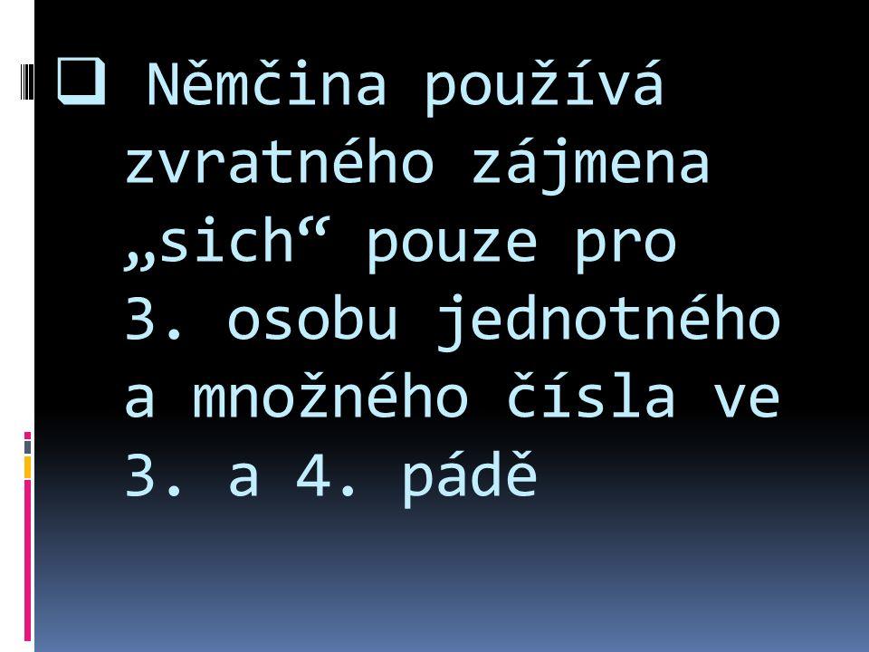 """ Němčina používá zvratného zájmena """"sich"""" pouze pro 3. osobu jednotného a množného čísla ve 3. a 4. pádě"""