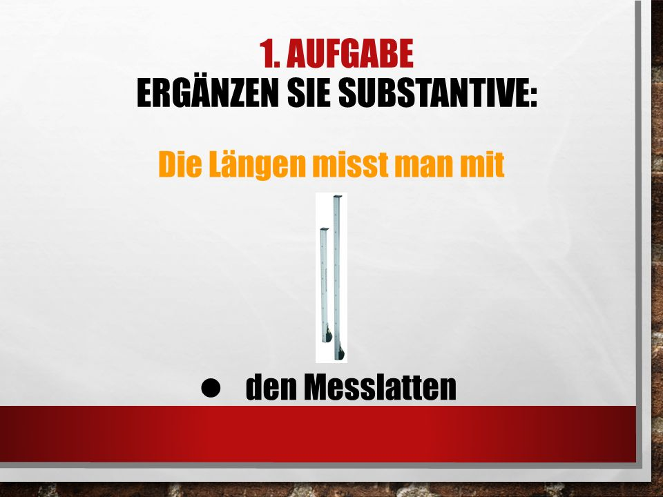 1. AUFGABE ERGÄNZEN SIE SUBSTANTIVE: Die Längen misst man mit den Messlatten