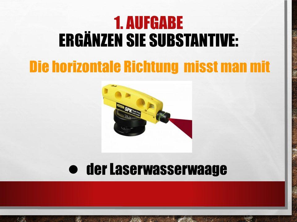 1. AUFGABE ERGÄNZEN SIE SUBSTANTIVE: Die horizontale Richtung misst man mit der Laserwasserwaage