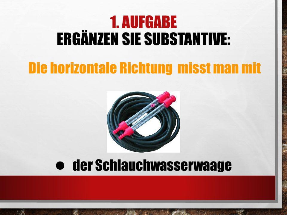 1. AUFGABE ERGÄNZEN SIE SUBSTANTIVE: Die horizontale Richtung misst man mit der Schlauchwasserwaage