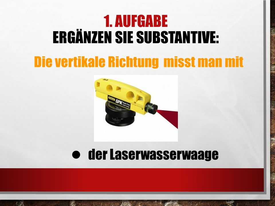 1. AUFGABE ERGÄNZEN SIE SUBSTANTIVE: Die vertikale Richtung misst man mit der Laserwasserwaage