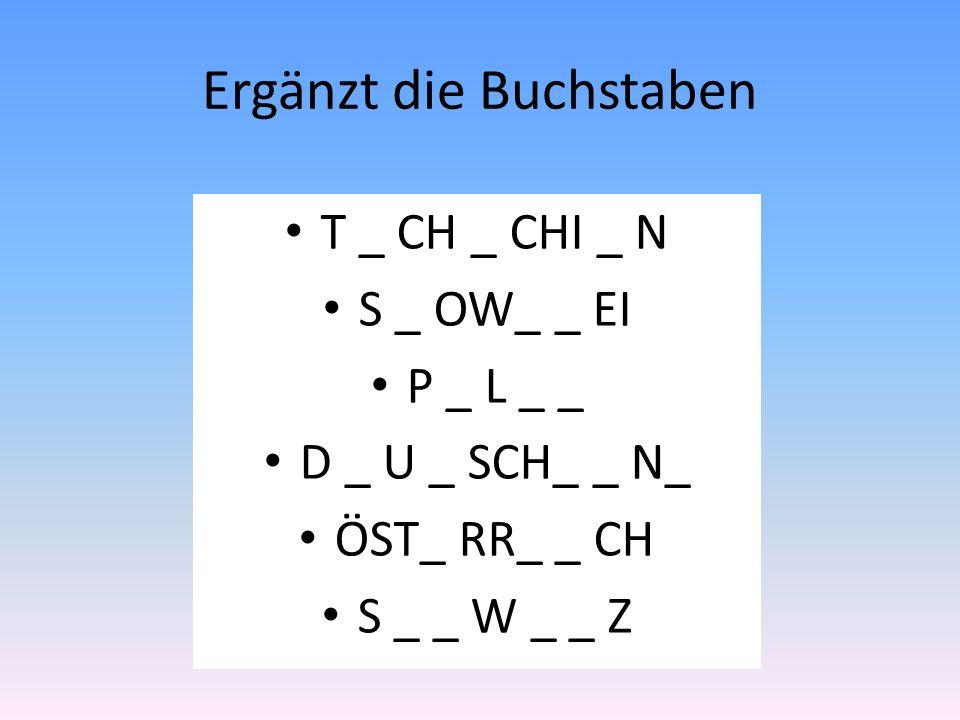 Ergänzt die Buchstaben T _ CH _ CHI _ N S _ OW_ _ EI P _ L _ _ D _ U _ SCH_ _ N_ ÖST_ RR_ _ CH S _ _ W _ _ Z