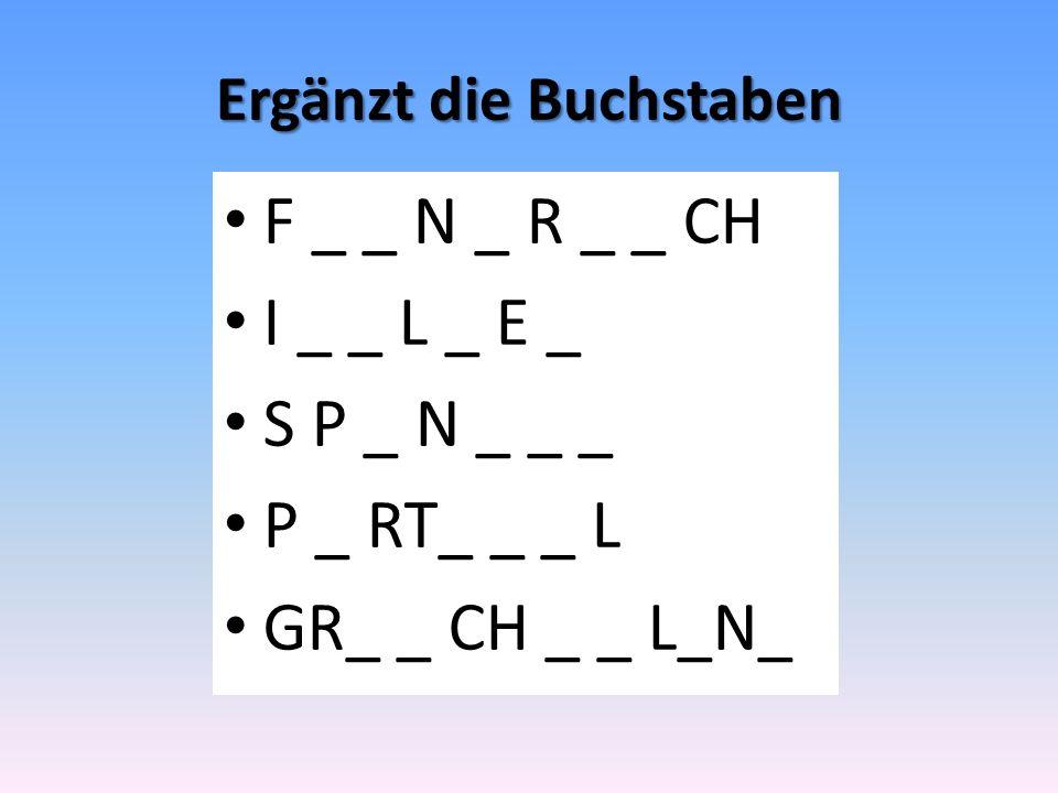Ergänzt die Buchstaben F _ _ N _ R _ _ CH I _ _ L _ E _ S P _ N _ _ _ P _ RT_ _ _ L GR_ _ CH _ _ L_N_
