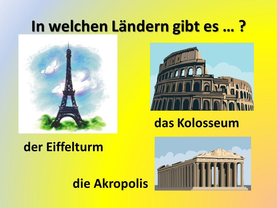 In welchen Ländern gibt es … ? der Eiffelturm das Kolosseum die Akropolis