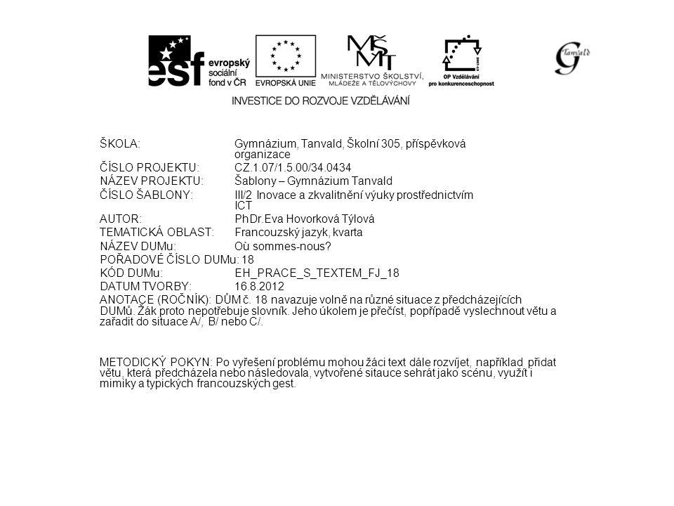 ŠKOLA:Gymnázium, Tanvald, Školní 305, příspěvková organizace ČÍSLO PROJEKTU:CZ.1.07/1.5.00/34.0434 NÁZEV PROJEKTU:Šablony – Gymnázium Tanvald ČÍSLO ŠABLONY:III/2 Inovace a zkvalitnění výuky prostřednictvím ICT AUTOR:PhDr.Eva Hovorková Týlová TEMATICKÁ OBLAST: Francouzský jazyk, kvarta NÁZEV DUMu:Où sommes-nous.