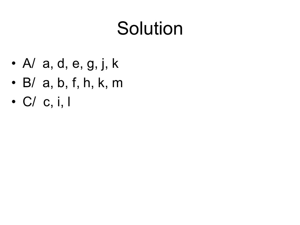 Solution A/ a, d, e, g, j, k B/ a, b, f, h, k, m C/ c, i, l