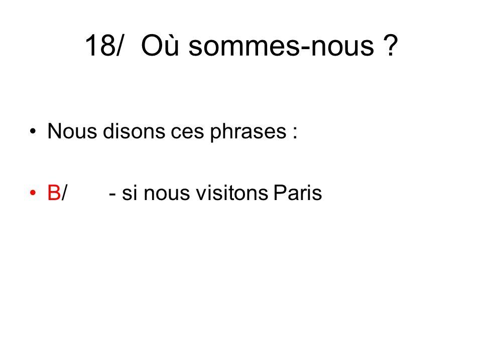 18/ Où sommes-nous ? Nous disons ces phrases : B/ - si nous visitons Paris