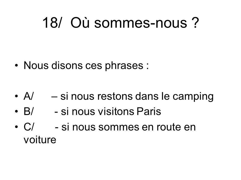 18/ Où sommes-nous ? Nous disons ces phrases : A/ – si nous restons dans le camping B/ - si nous visitons Paris C/ - si nous sommes en route en voitur