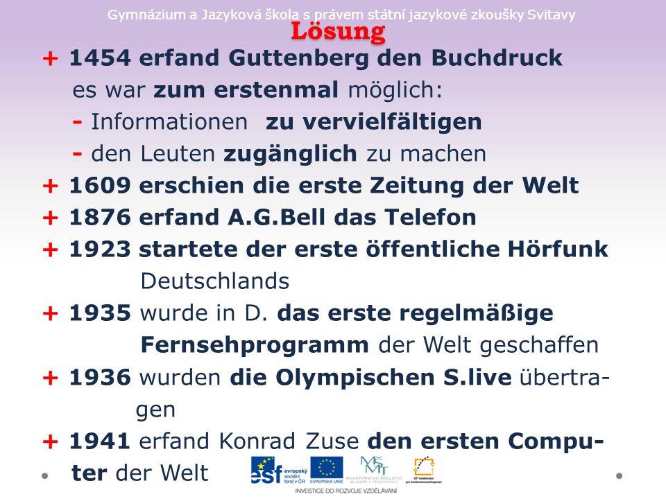 Gymnázium a Jazyková škola s právem státní jazykové zkoušky Svitavy Lösung Lösung + 1454 erfand Guttenberg den Buchdruck es war zum erstenmal möglich: - Informationen zu vervielfältigen - den Leuten zugänglich zu machen + 1609 erschien die erste Zeitung der Welt + 1876 erfand A.G.Bell das Telefon + 1923 startete der erste öffentliche Hörfunk Deutschlands + 1935 wurde in D.