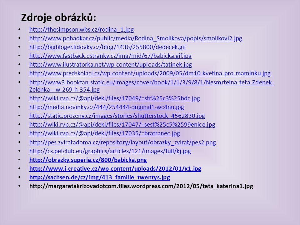 Zdroje obrázků: http://thesimpson.wbs.cz/rodina_1.jpg http://www.pohadkar.cz/public/media/Rodina_Smolikova/popis/smolikovi2.jpg http://bigbloger.lidovky.cz/blog/1436/255800/dedecek.gif http://www.fastback.estranky.cz/img/mid/67/babicka.gif.jpg http://www.ilustratorka.net/wp-content/uploads/tatinek.jpg http://www.predskolaci.cz/wp-content/uploads/2009/05/dm10-kvetina-pro-maminku.jpg http://www3.bookfan-static.eu/images/cover/book/1/1/3/9/8/1/Nesmrtelna-teta-Zdenek- Zelenka---w-269-h-354.jpg http://www3.bookfan-static.eu/images/cover/book/1/1/3/9/8/1/Nesmrtelna-teta-Zdenek- Zelenka---w-269-h-354.jpg http://wiki.rvp.cz/@api/deki/files/17049/=str%25c3%25bdc.jpg http://media.novinky.cz/444/254444-original1-wc4nu.jpg http://static.prozeny.cz/images/stories/shutterstock_4562830.jpg http://wiki.rvp.cz/@api/deki/files/17047/=sest%25c5%2599enice.jpg http://wiki.rvp.cz/@api/deki/files/17035/=bratranec.jpg http://pes.zviratadoma.cz/repository/layout/obrazky_zvirat/pes2.png http://cs.petclub.eu/graphics/articles/121/images/full/kj.jpg http://obrazky.superia.cz/800/babicka.png http://www.i-creative.cz/wp-content/uploads/2012/01/x1.jpg http://sachsen.de/cz/img/413_familie_twentys.jpg http://margaretakrizovadotcom.files.wordpress.com/2012/05/teta_katerina1.jpg