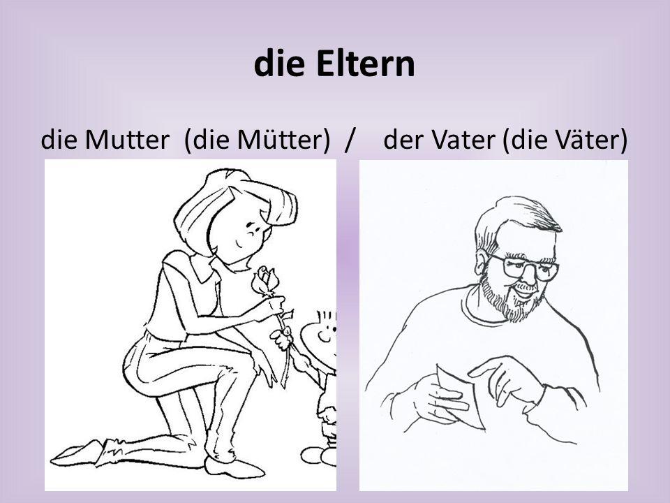 die Eltern die Mutter (die Mütter) / der Vater (die Väter)