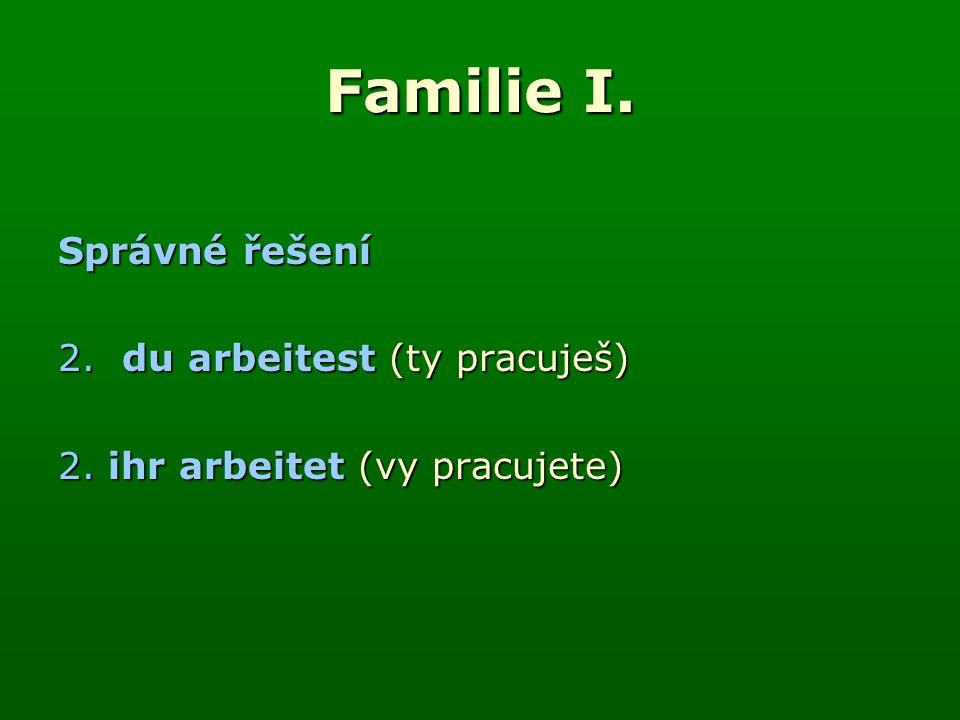 Familie I. Správné řešení 2.du arbeitest (ty pracuješ) 2. ihr arbeitet (vy pracujete)