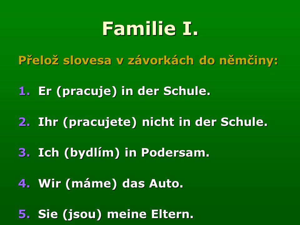 Familie I. Přelož slovesa v závorkách do němčiny: 1.Er (pracuje) in der Schule.