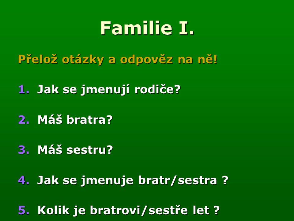 Familie I. Přelož otázky a odpověz na ně. 1.Jak se jmenují rodiče.