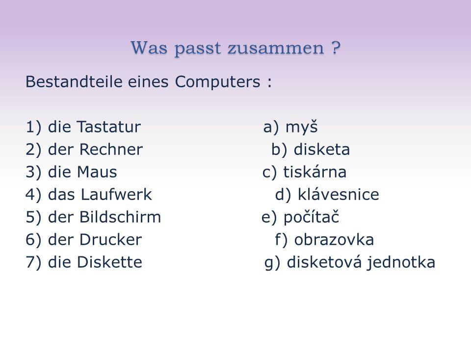 Was passt zusammen ? Bestandteile eines Computers : 1) die Tastatur a) myš 2) der Rechner b) disketa 3) die Maus c) tiskárna 4) das Laufwerk d) kláves