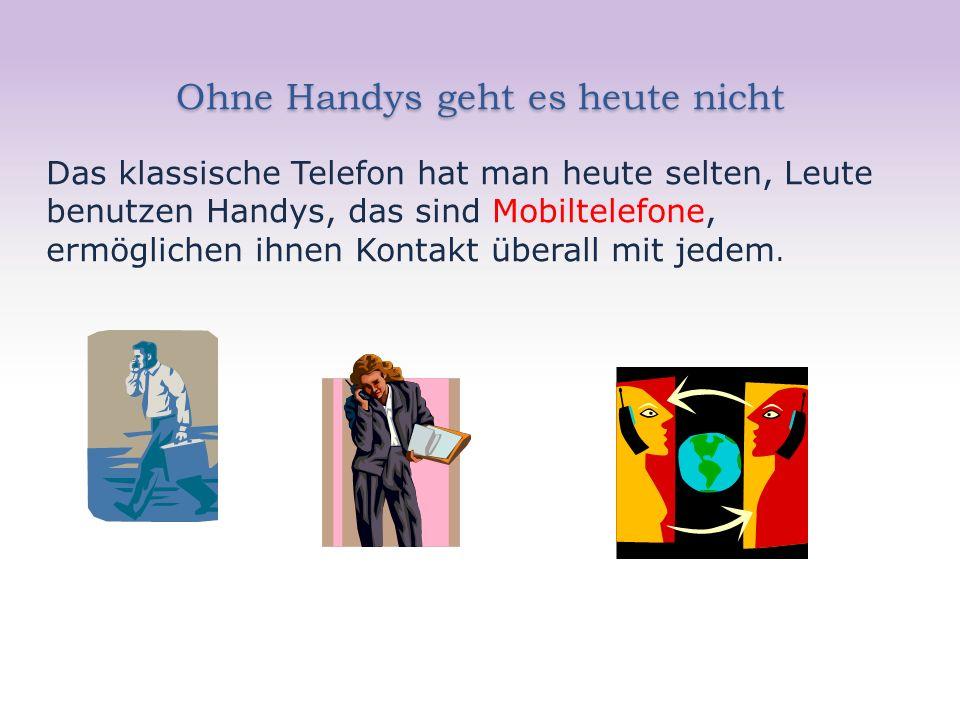Ohne Handys geht es heute nicht Das klassische Telefon hat man heute selten, Leute benutzen Handys, das sind Mobiltelefone, ermöglichen ihnen Kontakt überall mit jedem.