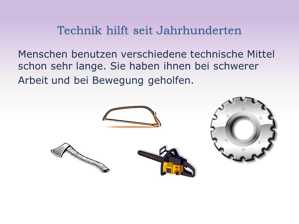 Technik hilft seit Jahrhunderten Menschen benutzen verschiedene technische Mittel schon sehr lange. Sie haben ihnen bei schwerer Arbeit und bei Bewegu
