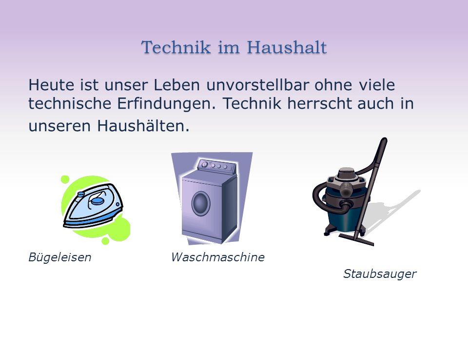 Technik im Haushalt Heute ist unser Leben unvorstellbar ohne viele technische Erfindungen. Technik herrscht auch in unseren Haushälten. Bügeleisen Was