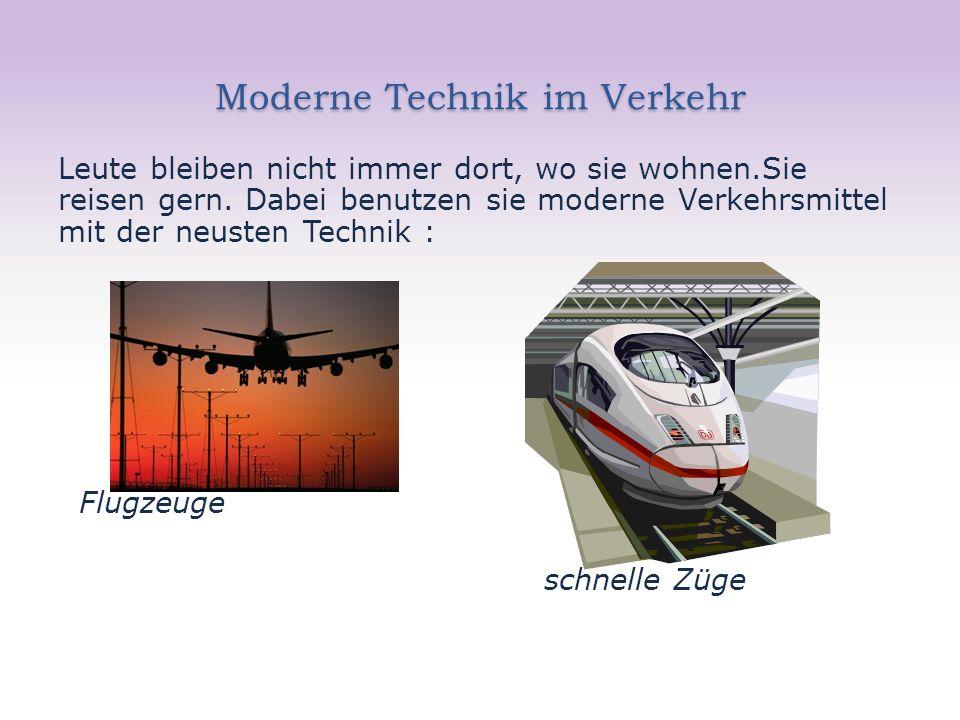 Moderne Technik im Verkehr Leute bleiben nicht immer dort, wo sie wohnen.Sie reisen gern. Dabei benutzen sie moderne Verkehrsmittel mit der neusten Te