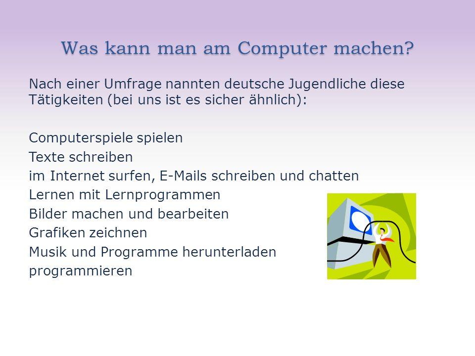 Was kann man am Computer machen? Nach einer Umfrage nannten deutsche Jugendliche diese Tätigkeiten (bei uns ist es sicher ähnlich): Computerspiele spi