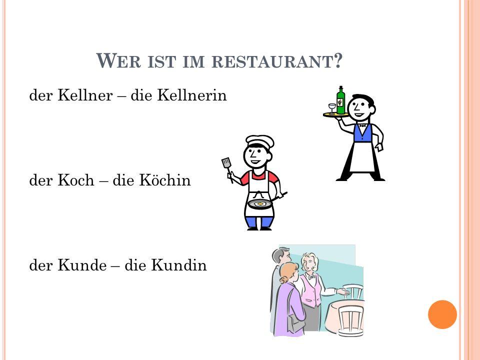 W ER IST IM RESTAURANT ? der Kellner – die Kellnerin der Koch – die Köchin der Kunde – die Kundin