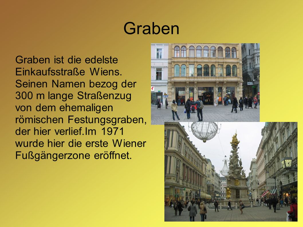 Graben Graben ist die edelste Einkaufsstraße Wiens. Seinen Namen bezog der 300 m lange Straßenzug von dem ehemaligen römischen Festungsgraben, der hie