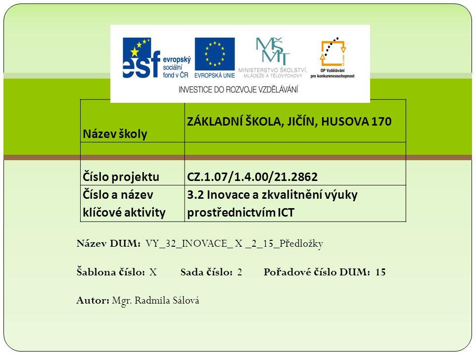 Název školy ZÁKLADNÍ ŠKOLA, JIČÍN, HUSOVA 170 Číslo projektu CZ.1.07/1.4.00/21.2862 Číslo a název klíčové aktivity 3.2 Inovace a zkvalitnění výuky prostřednictvím ICT Název DUM: VY_32_INOVACE_ X _2_15_P ř edložky Šablona č íslo: X Sada č íslo: 2 Po ř adové č íslo DUM: 15 Autor: Mgr.