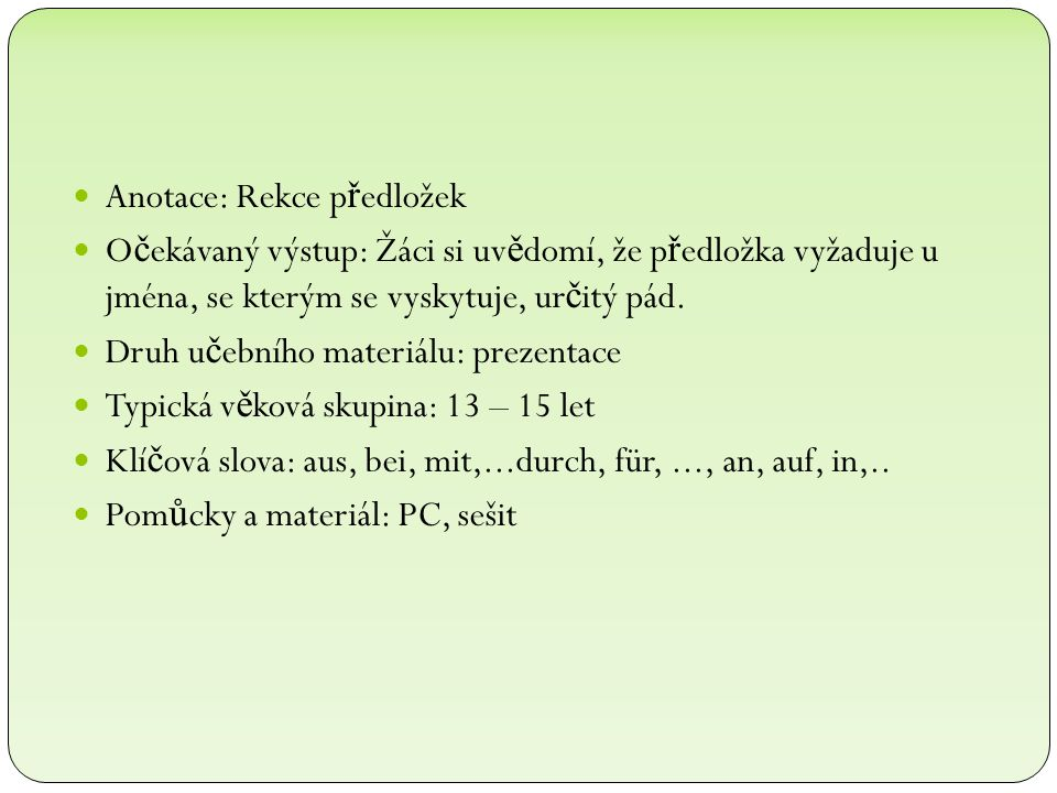 Anotace: Rekce p ř edložek O č ekávaný výstup: Žáci si uv ě domí, že p ř edložka vyžaduje u jména, se kterým se vyskytuje, ur č itý pád. Druh u č ební
