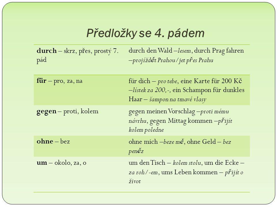 Předložky se 4. pádem durch – skrz, p ř es, prostý 7. pád durch den Wald –lesem, durch Prag fahren –projížd ě t Prahou/jet p ř es Prahu für – pro, za,