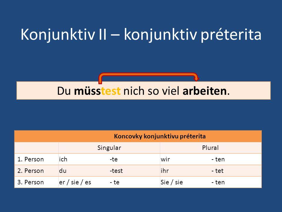Konjunktiv II – konjunktiv préterita Koncovky konjunktivu préterita SingularPlural 1. Personich-tewir- ten 2. Persondu-testihr- tet 3. Personer / sie