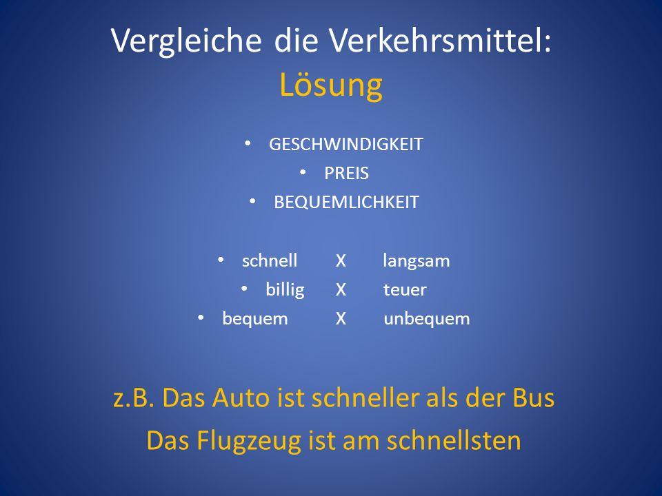 Vergleiche die Verkehrsmittel: Lösung GESCHWINDIGKEIT PREIS BEQUEMLICHKEIT schnell X langsam billig X teuer bequem X unbequem z.B.