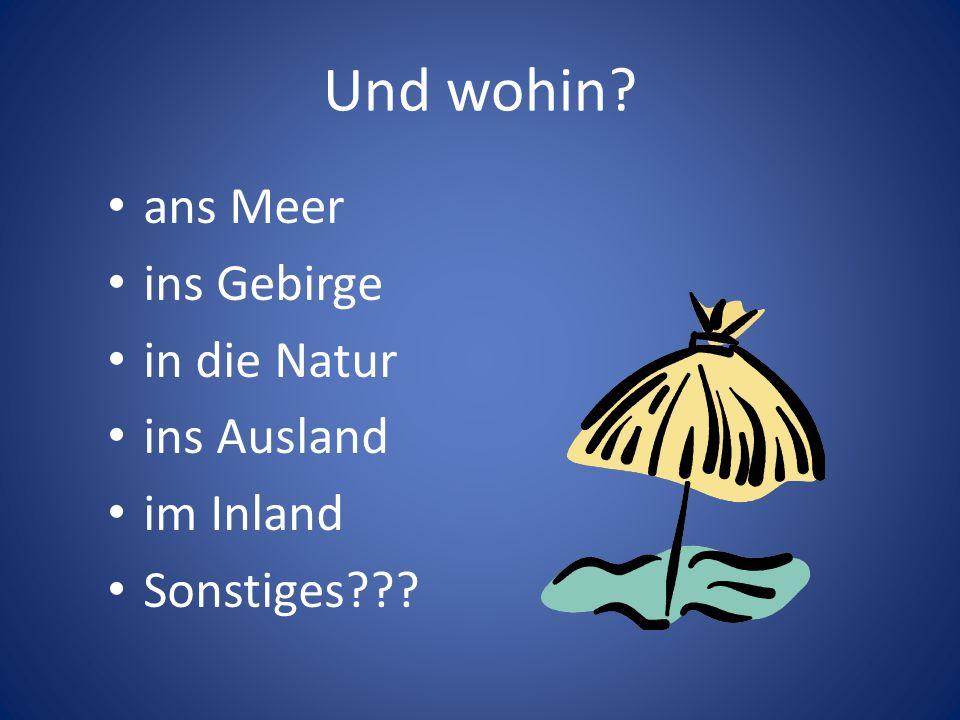 Und wohin? ans Meer ins Gebirge in die Natur ins Ausland im Inland Sonstiges???
