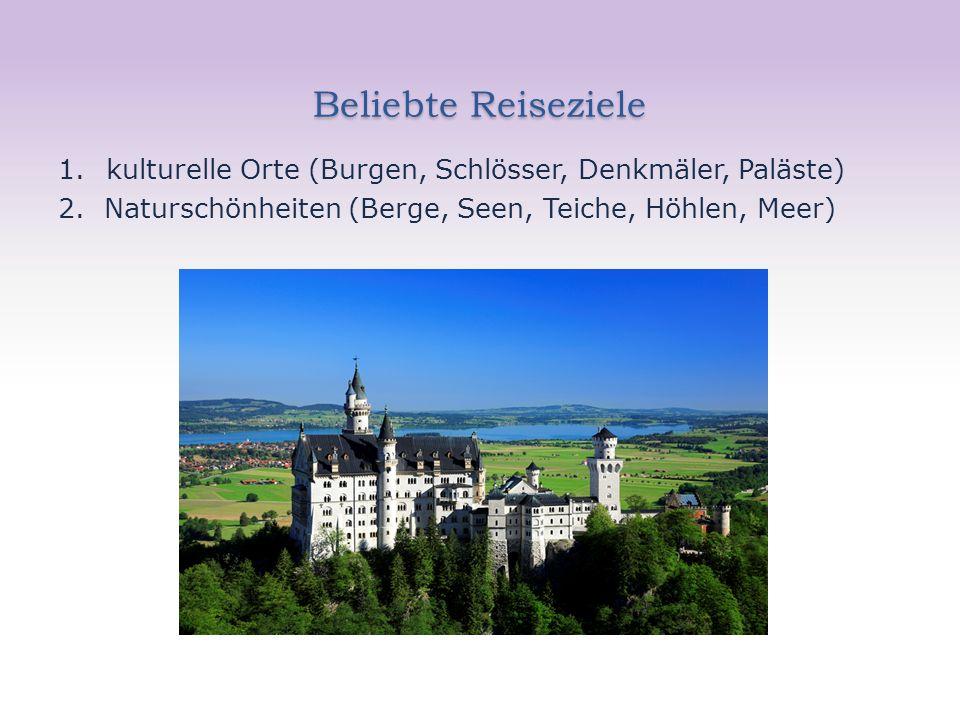 Beliebte Reiseziele 1.kulturelle Orte (Burgen, Schlösser, Denkmäler, Paläste) 2. Naturschönheiten (Berge, Seen, Teiche, Höhlen, Meer)