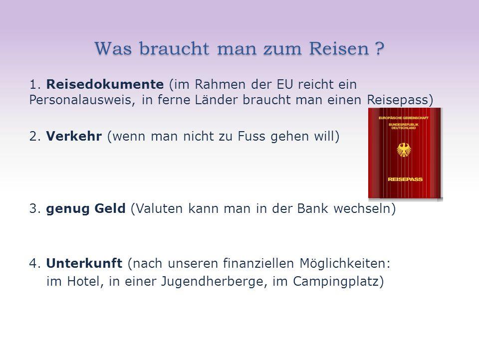 Was braucht man zum Reisen ? 1. Reisedokumente (im Rahmen der EU reicht ein Personalausweis, in ferne Länder braucht man einen Reisepass) 2. Verkehr (