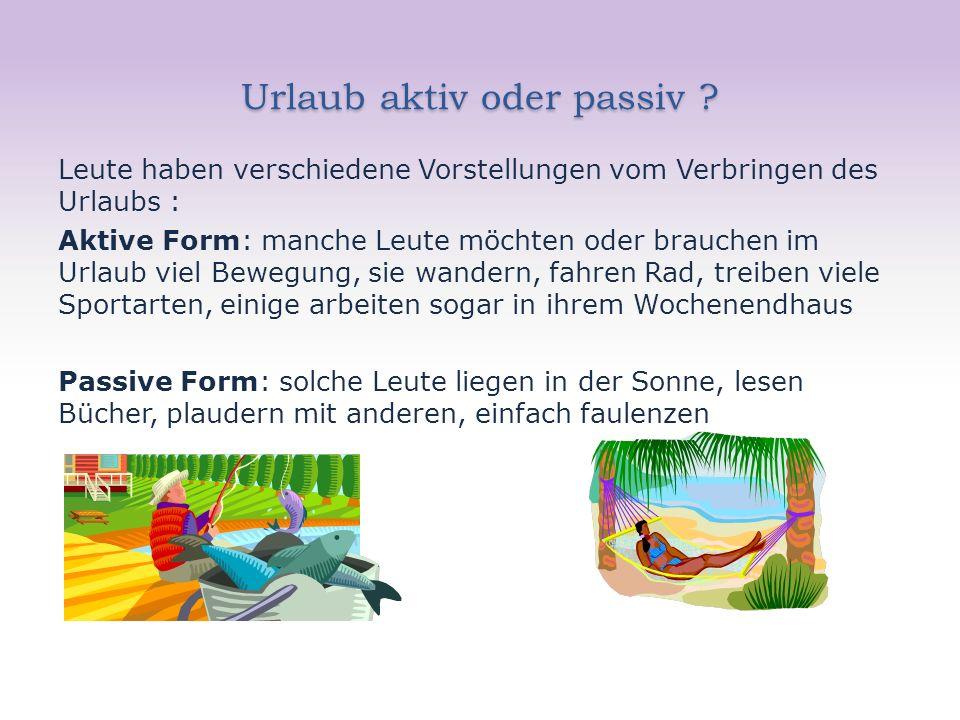 Urlaub aktiv oder passiv ? Leute haben verschiedene Vorstellungen vom Verbringen des Urlaubs : Aktive Form: manche Leute möchten oder brauchen im Urla
