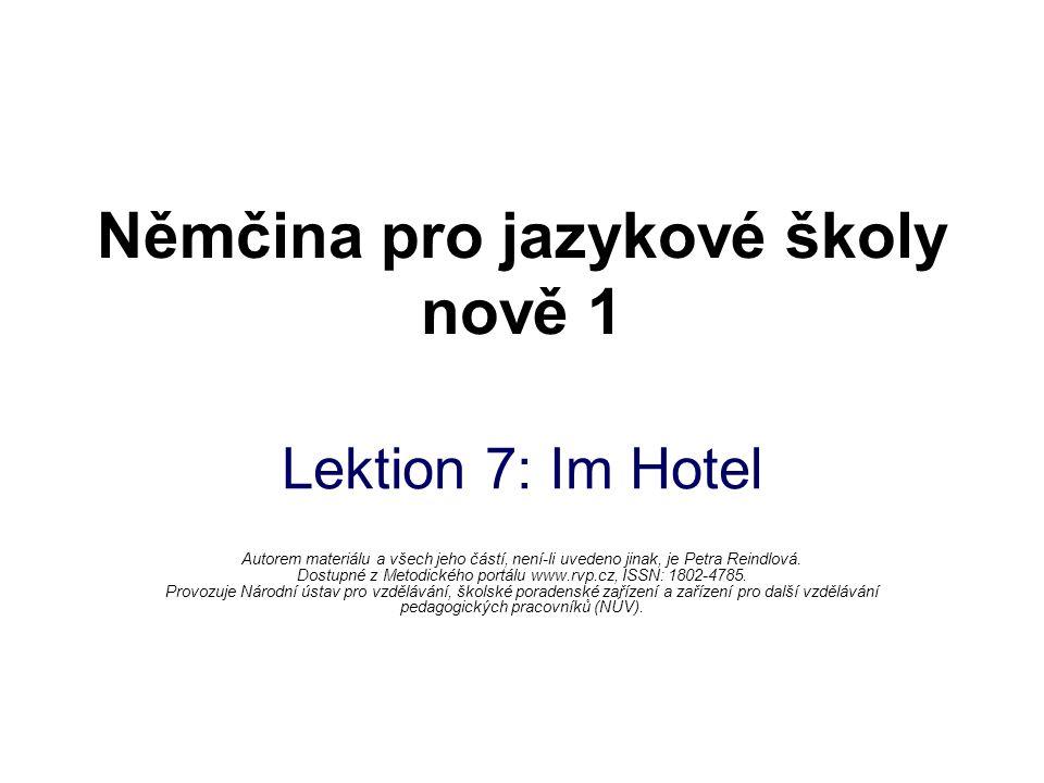 Němčina pro jazykové školy nově 1 Lektion 7: Im Hotel Autorem materiálu a všech jeho částí, není-li uvedeno jinak, je Petra Reindlová.