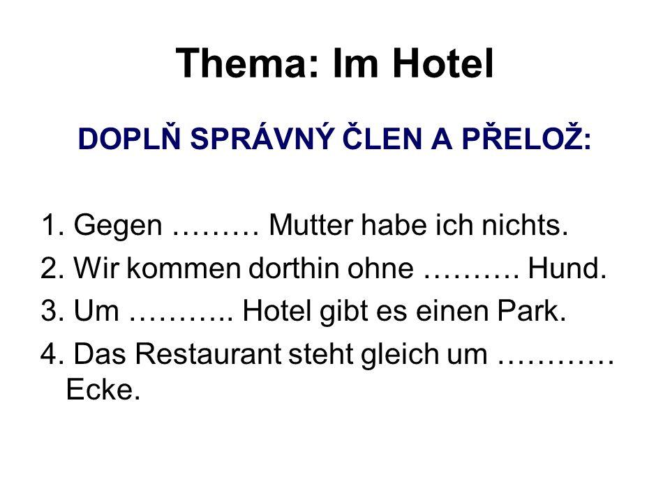 Thema: Im Hotel DOPLŇ SPRÁVNÝ ČLEN A PŘELOŽ: 1. Gegen ……… Mutter habe ich nichts. 2. Wir kommen dorthin ohne ………. Hund. 3. Um ……….. Hotel gibt es eine