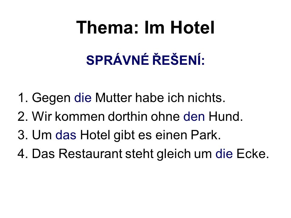 Thema: Im Hotel SPRÁVNÉ ŘEŠENÍ: 1. Gegen die Mutter habe ich nichts. 2. Wir kommen dorthin ohne den Hund. 3. Um das Hotel gibt es einen Park. 4. Das R